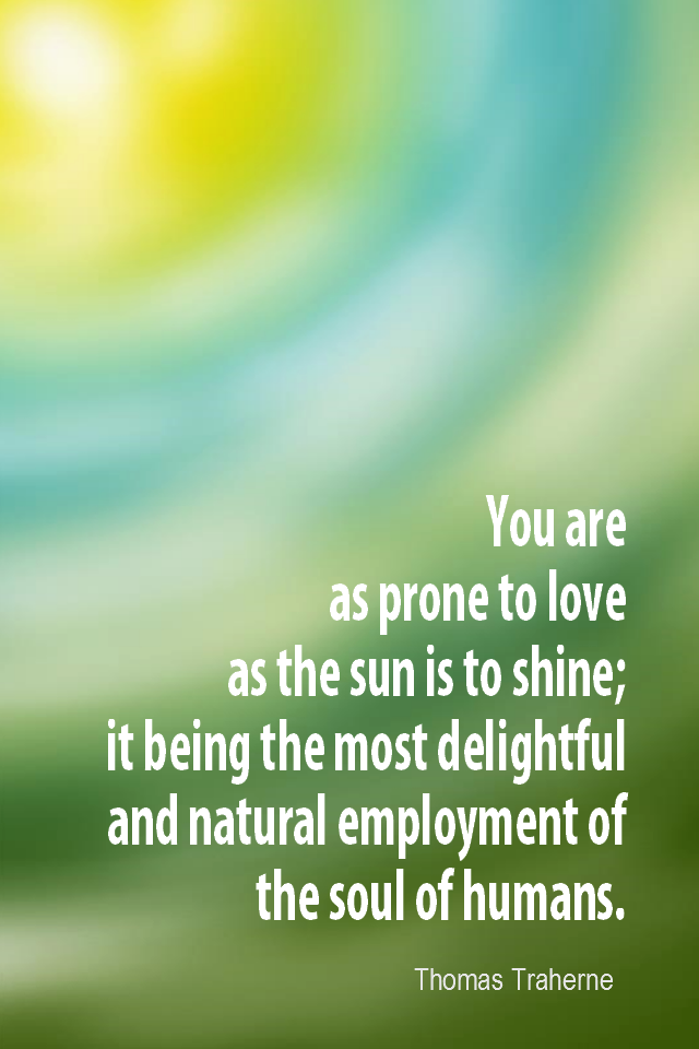 visual quote - image quotation for LOVE - You are as prone to love as the sun is to shine; it being the most delightful & natural employment of the soul of humans. - Thomas Traherne
