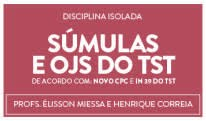 CURSO DE SÚMULAS E OJS DO TST - PROFS. ÉLISSON MIESSA E HENRIQUE CORREIA (DISCIPLINA ISOLADA)
