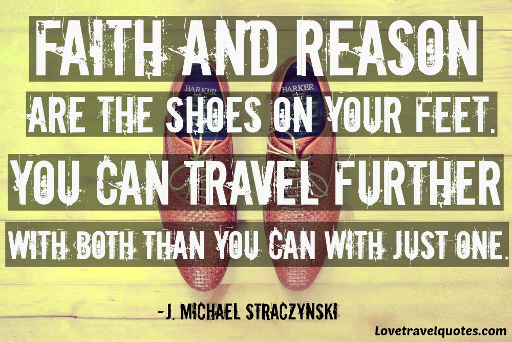 Faith and reason are the shoes on your feet. You can travel further with both than you can with just one