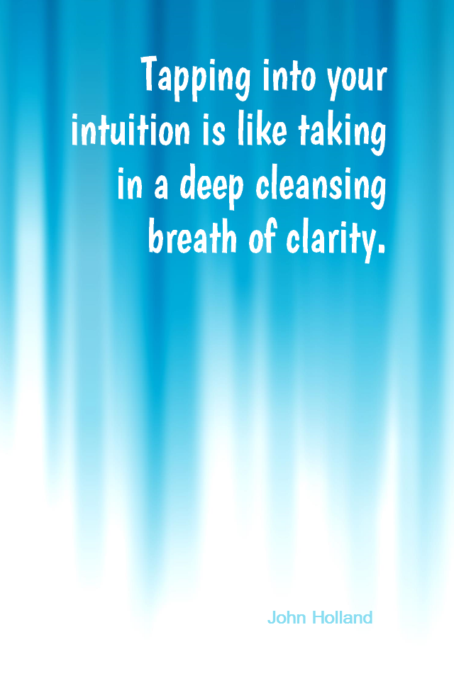 visual quote - image quotation for INTUITION - Tapping into your intuition is like taking in a deep cleansing breath of clarity. - John Holland