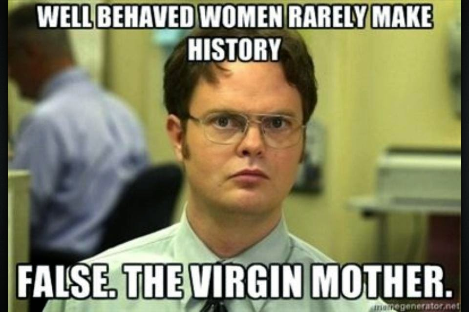 Well behaved women rarely make history. FALSE. The Virgin Mary