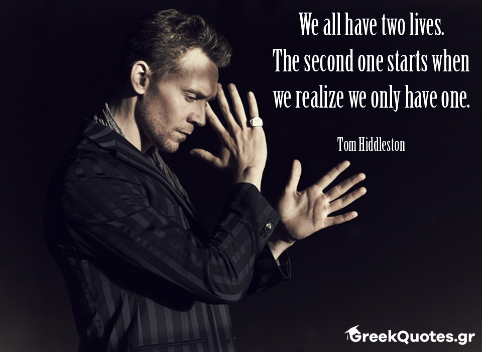 We all have two lives. The second one starts when we realize we only have one - Tom Hiddleston