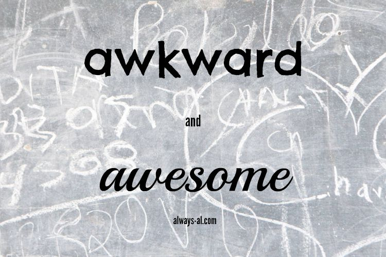 awkward and awesome