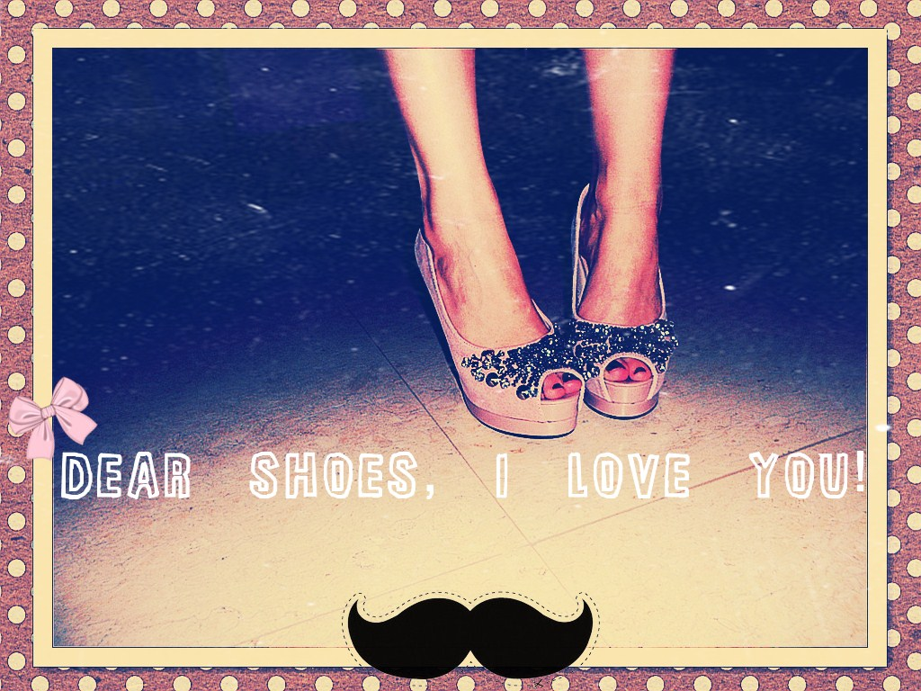 Dear Shoes, I love you!
