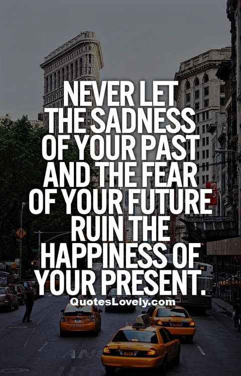 Never let the sadness of your past