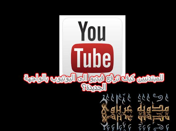 للمبتدئيين كيف ترفع فيديو الى اليوتيوب بالواجهة الجديدة؟