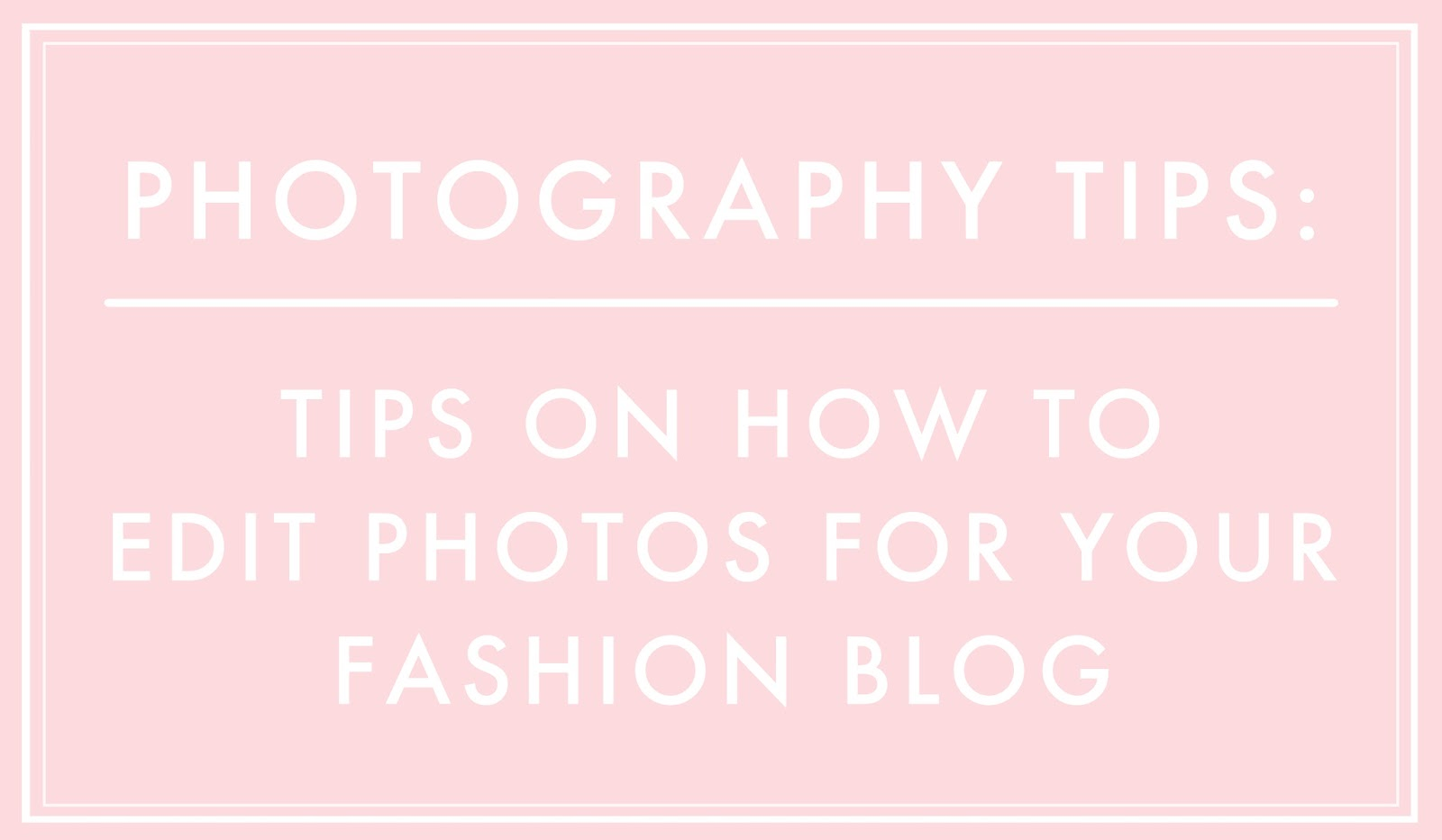 tips on how to edit photograph for fashion blog, fashion blogging tips, blogging tips