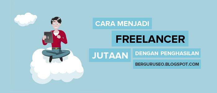 Cara Menjadi Freelancer Dengan Penghasilan Jutaan Per Bulan