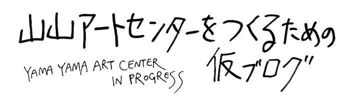 山山アートセンターをつくるための仮ブログ YAMAYAMA ART CENTER IN PROGRESS