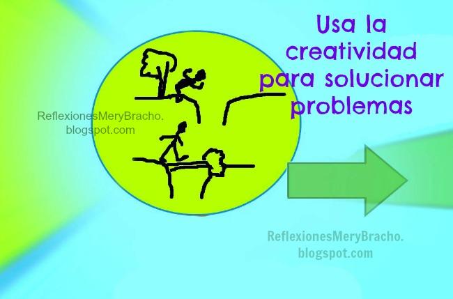 Para solucionar problemas usa la creatividad. Reflexiones cortas para la resolución de problemas, negocios, familia, dinero. Pensamientos y reflexión para resolver dificultades, obstáculos, trabas hacia el éxito. Postales, imágenes de solución de problemas. Reflexiones Mery Bracho.