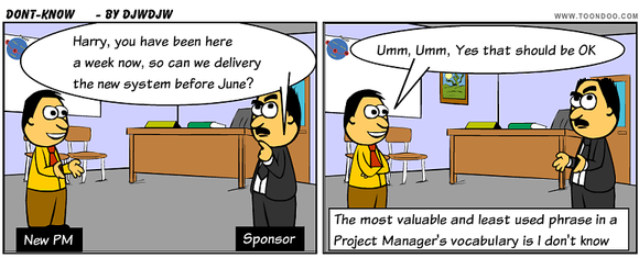 The most valuable and least used phrase in a Project Manager's vocabulary is I don't know
