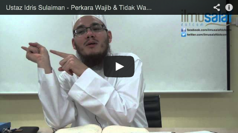 Ustaz Idris Sulaiman – Perkara Wajib & Tidak Wajib di dalam Solat