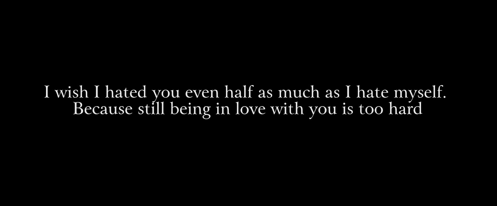 I wish I hated you even half as much as I hate myself.  Because still being in love with you is too hard