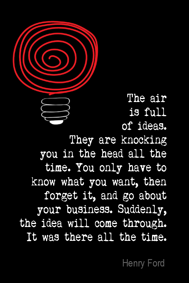visual quote - image quotation for Inspiration - The air is full of ideas. They are knocking you in the head all the time. You only have to know what you want, then forget it, and go about your business. Suddenly, the idea will come through. It was there all the time. - Henry Ford