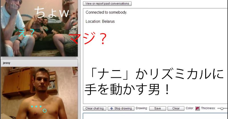 chatrouletteに、リズミカルに「ナニ」かをしている半裸の男性が現れた