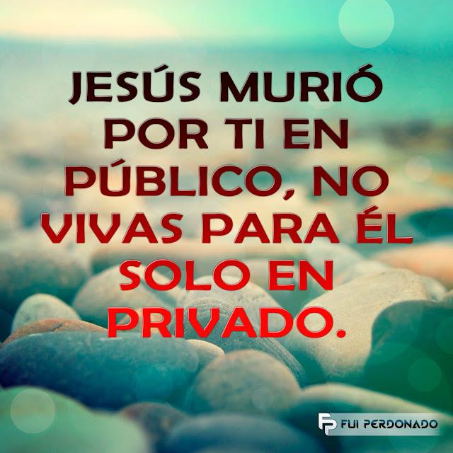 JESÚS murió por ti en público, no vivas para Él solo en privado.