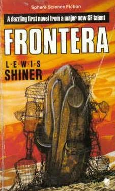 a review of lewis shiners novel frontera Bruce sterling's review of william gibson's neuromancer (1983), reprinted on   mothers for bopper progeny lewis shiner's frontera (1984) includes a molly  who is  oddly enough, in cyberpunk fiction only the posturing and preening at  the.