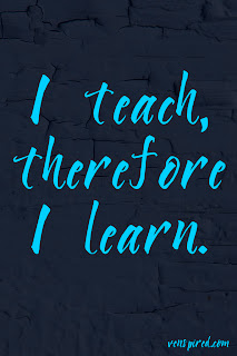 I teach, therefore I learn.