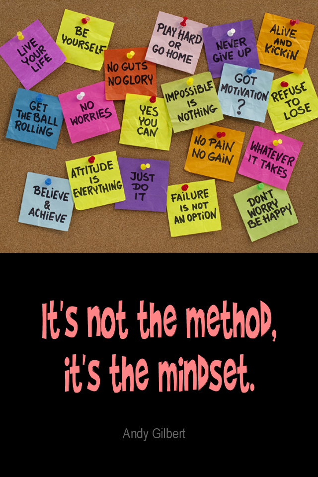visual quote - image quotation for ATTITUDE - It's not the method, it's the mindset. - Andy Gilbert