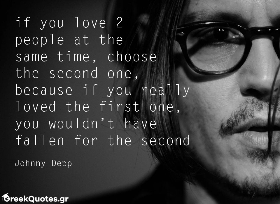 if you love 2 people at the  same time, choose  the second one, because if you really loved the first one, you wouldn't have fallen for the second  Johnny Depp