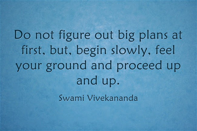 Do not figure out big plans at first, but, begin slowly, feel your ground and proceed up and up.