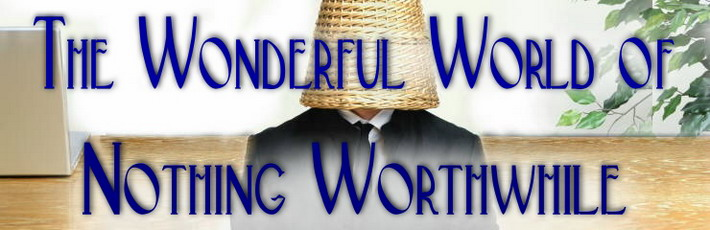 The Wonderful World Of Nothing Worthwhile