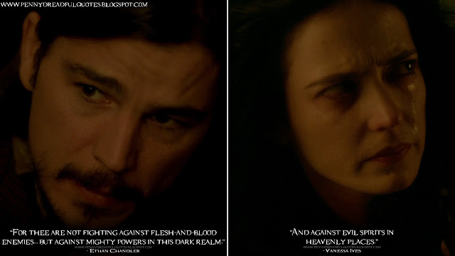 Ethan Chandler: For thee are not fighting against flesh-and-blood enemies... but against mighty powers in this dark realm. Vanessa Ives: And against evil spirits in heavenly places. Ethan Chandler Quotes, Vanessa Ives Quotes, Penny Dreadful Quotes