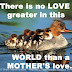 There is no LOVE greater in this WORLD than a MOTHER'S love.