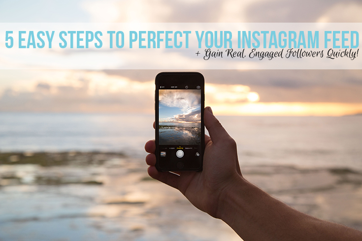 5 Easy Steps to Perfect Your Instagram Feed + Gain Real, Engaged Followers Quickly!