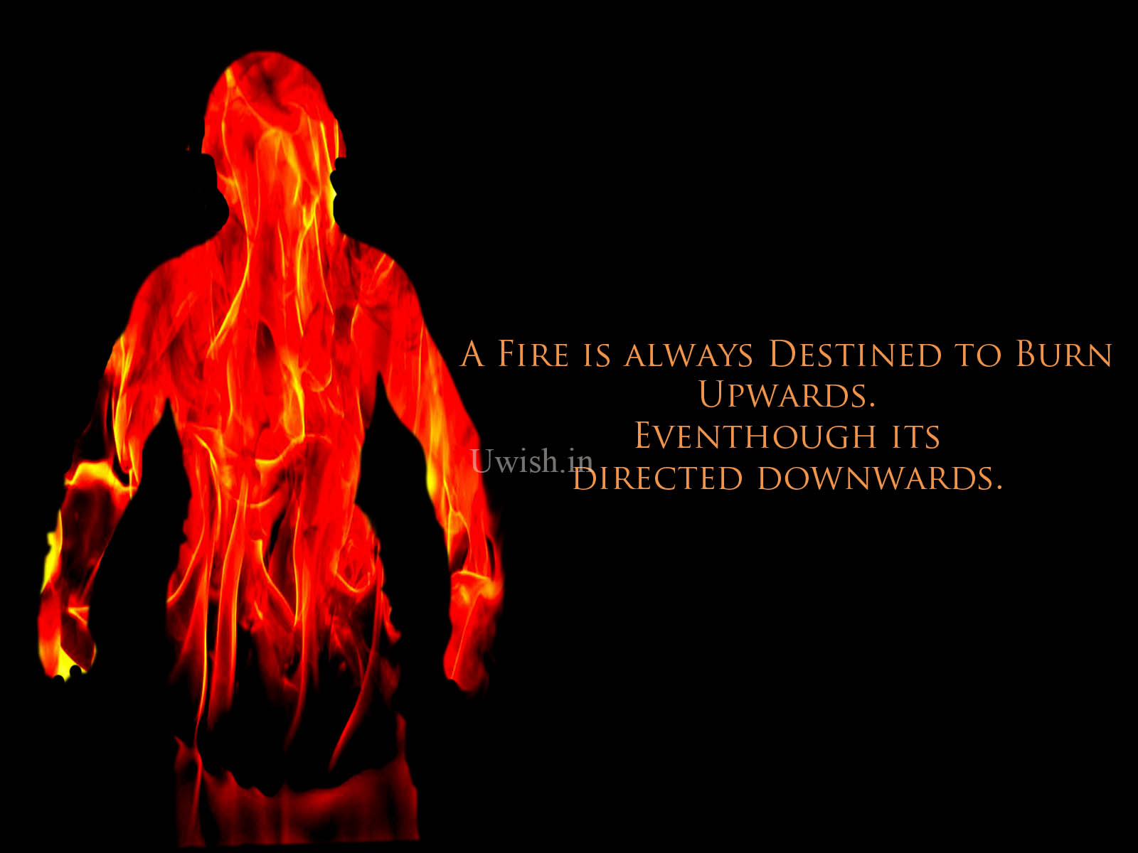 A Fire is always destined to burn upwards. Eventhough its, directed downwards. Fire man with inspiring quote