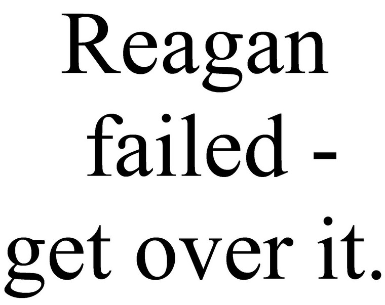 Reagan Failed Get Over It