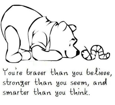 you're braver than you believe, Stronger than you seem, and smarter then you think...