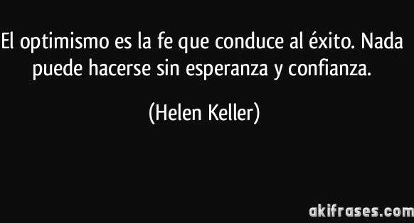 El optimismo es la fe que conduce al éxito. Hellen Keller.