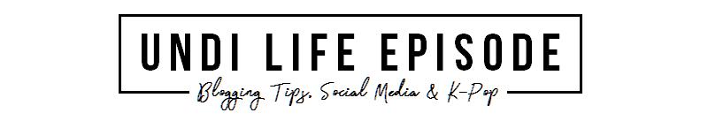 UNDI LIFE EPISODE | Blogging Tips, Blog Tutorial dan K-Pop News