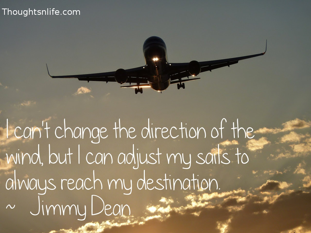 Thoughtsnlife.com: I can't change the direction of the wind,  but I can adjust my sails to always reach my destination.  ~   Jimmy Dean