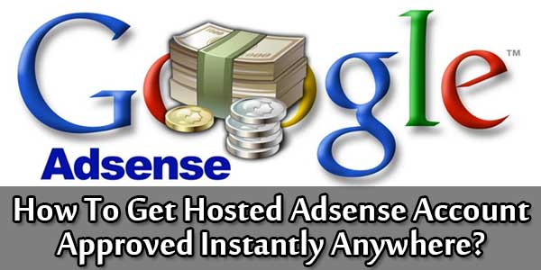 How To Get Hosted Adsense Account Approved Instantly Anywhere?