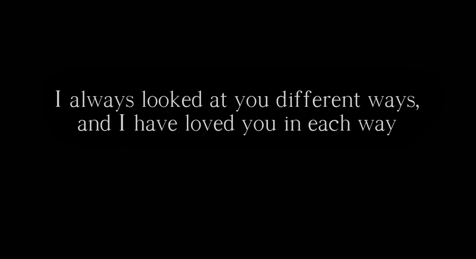 I always looked at you different ways, and I have loved you in each way