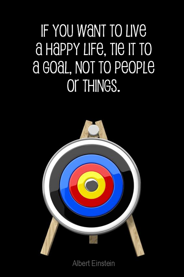 visual quote - image quotation GOALS - If you want to live a happy life, tie it to a goal, not to people or things. - Albert Einstein