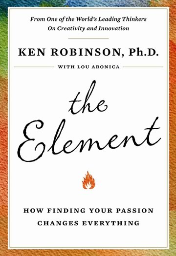 ken robinson review The element is a popular personal development book about finding your element the intersection of your natural talent and your personal passions this book is often included on lists about creativity and while it features the stories of many creative people, it is not actually about.