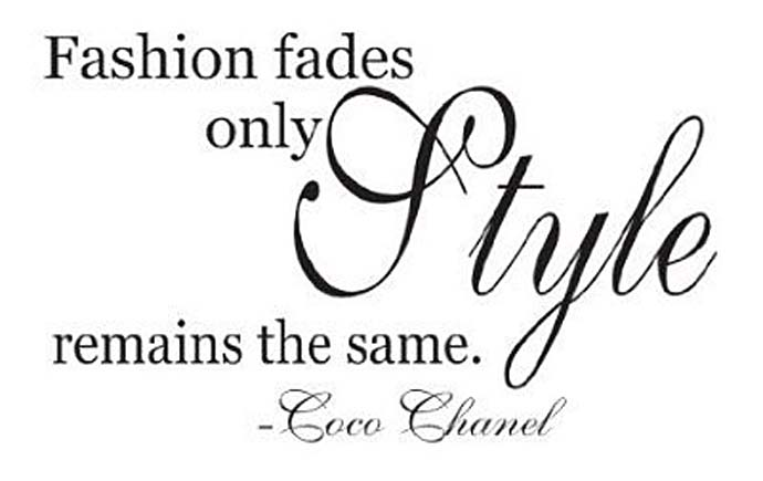 Fashion fades only style remains the same. Coco Chanel