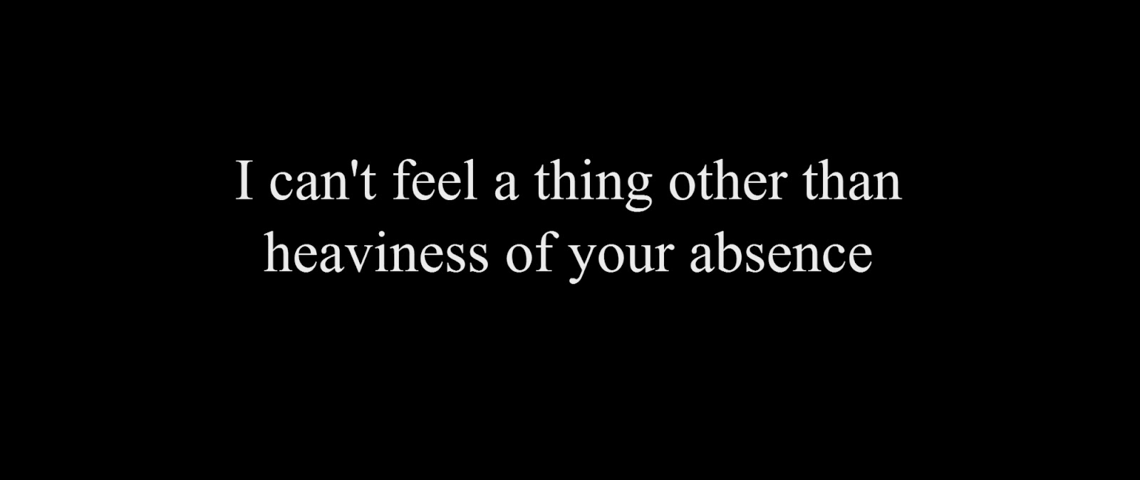 I can't feel a thing other than heaviness of your absence