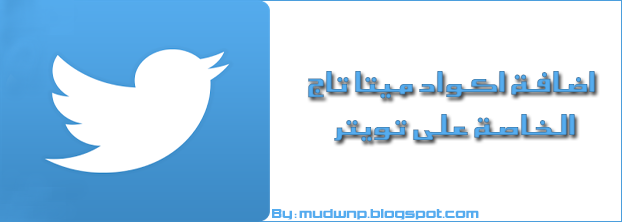 اضافة اكواد ميتا تاج الخاصة على توتير كل مدون يعرف اهمية مواقع التواصل الاجتماعي المختلفة مثل توتير Twitter و فيس بوك Facebook و جوجل بلس Google+