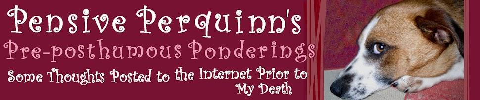 Pensive Perquinn's Pre-posthumous Ponderings
