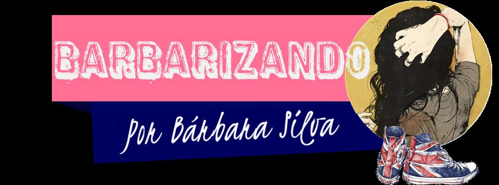 Barbarizando | Por Bárbara Silva