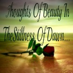 Thoughts Of Beauty In The Stillness Of Dawn...