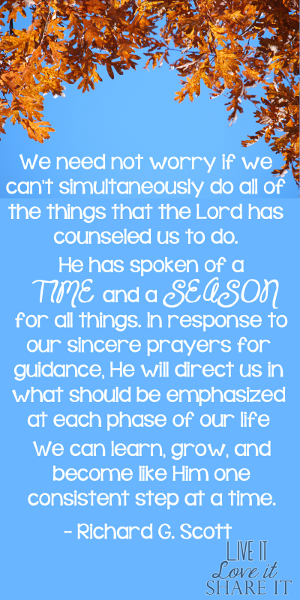 We need not worry if we can't simultaneously do all of the things that the Lord has counseled us to do. He has spoken of a time and a season for all things. In response to our sincere prayers for guidance, He will direct us in what should be emphasized at each phase of our life. We can learn, grow, and become like Him one consistent step at a time. - Richard G. Scott