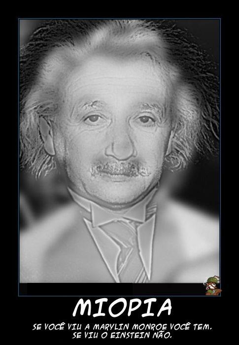 Miopia: Se você viu a Marylin Monroe você tem. Se você viu o Albert Einstein você não tem