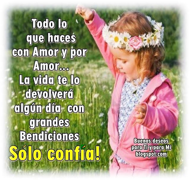 Todo lo que haces con Amor y por Amor, la Vida te lo devolverá algún día con grandes Bendiciones ! Sólo Confía !