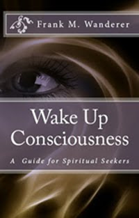 "NOW AVAILABLE - ""Wake Up Consciousness: A Guide for Spiritual Seekers"" by Frank M. Wanderer"