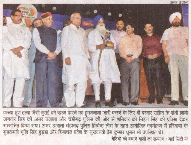 कन्या भ्रूण हत्या जैसी बुराई को खत्म करने का हुकम्नामा जारी करने के लिए श्री दरबार साहिब के ग्रंथि ज्ञानी जगतार सिंह को अमर उजाला और चंडीगढ़ पुलिस की ओर से शनिवार को निहंग सिंह की प्रतिमा देकर सम्मानित किया गया। अमर उजाला-चंडीगढ़ पुलिस क्रिकेट लीग के तहत आयोजित कार्यक्रम में हरियाणा व् हिमाचल के मुख्यमंत्री व् चंडीगढ़ के पूर्व सांसद सत्यपाल जैन भी उपस्थित थे।